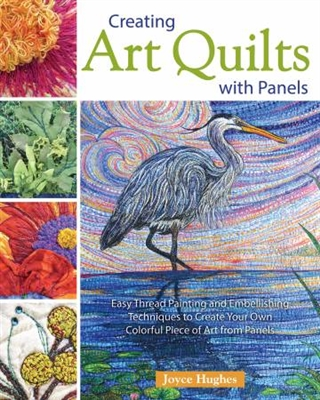 Creating Art Quilts with Panels by Joyce Hughes